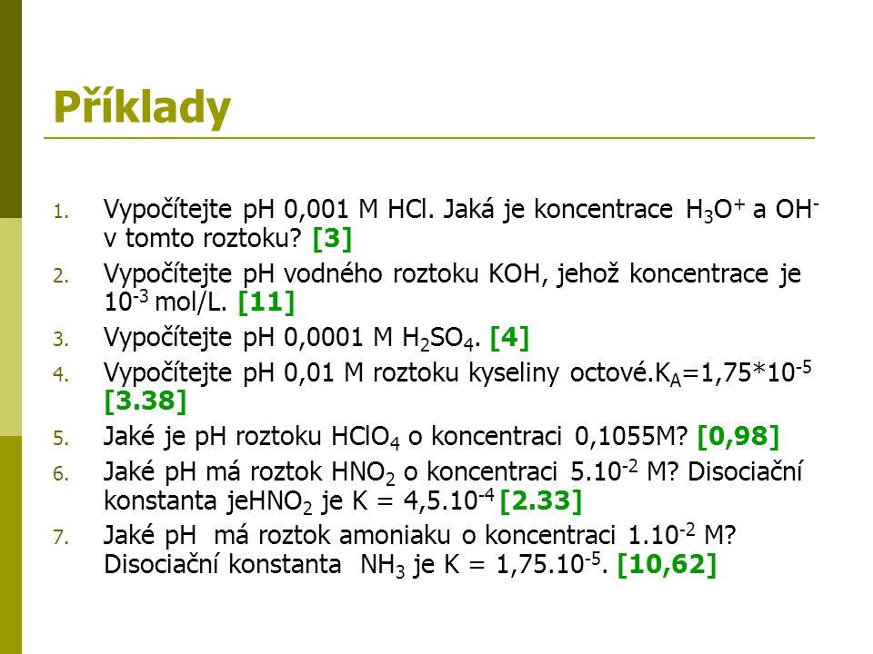 Příklady Vypočítejte pH 0,001 M HCl. Jaká je koncentrace H3O+ a OH- v tomto roztoku [3]